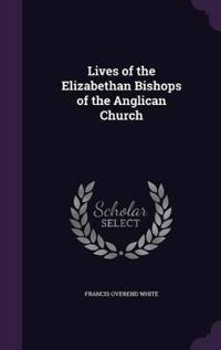 Lives of the Elizabethan Bishops of the Anglican Church