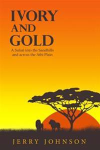 Ivory and Gold: A Safari Into the Sandhills and Across the Athi Plain