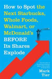 """How to Spot the Next Starbucks, Whole Foods, Walmart, or McDonald's Before Its Shares Explode: A Low-Risk Investment You Can Pretty Much """"buy-And-Forg"""