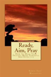 Ready, Aim, Pray: How to Make Your Prayers More Powerful and Effective