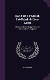Don't Be a Faddist. Eat-Drink-&-Live-Long