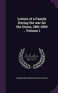 Letters of a Family During the War for the Union, 1861-1865 .. Volume 1