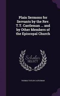 Plain Sermons for Servants by the REV. T.T. Castleman ... and by Other Members of the Episcopal Church