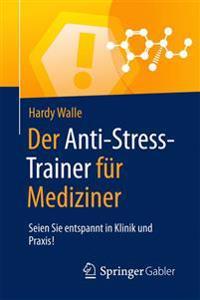 Der Anti-Stress-Trainer Fur Mediziner: Seien Sie Entspannt in Klinik Und Praxis!