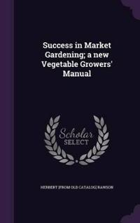 Success in Market Gardening; A New Vegetable Growers' Manual