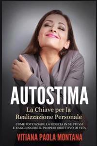 Autostima - La Chiave Per La Realizzazione Personale: Come Potenziare La Fiducia in Se Stessi E Raggiungere Il Proprio Obiettivo Di Vita