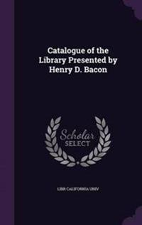 Catalogue of the Library Presented by Henry D. Bacon