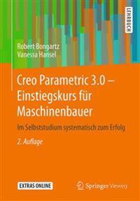 Creo Parametric 3.0 - Einstiegskurs Fur Maschinenbauer: Im Selbststudium Systematisch Zum Erfolg