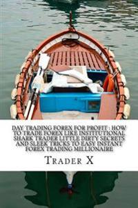 Day Trading Forex for Profit: How to Trade Forex Like Institutional Shark Trader Little Dirty Secrets and Sleek Tricks to Easy Instant Forex Trading