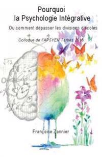 Pourquoi La Psychologie Integrative?: Ou Comment Depasser Les Divisions D Ecoles