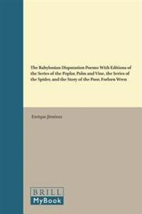 The Babylonian Disputation Poems: With Editions of the Series of the Poplar, Palm and Vine, the Series of the Spider, and the Story of the Poor, Forlo