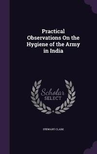 Practical Observations on the Hygiene of the Army in India