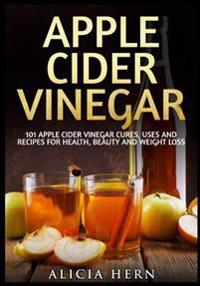 Apple Cider Vinegar: 101 Apple Cider Vinegar Cures, Uses and Recipes for Health, Beauty and Weight Loss