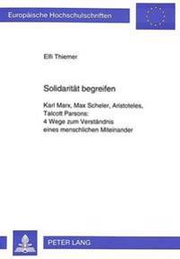Solidaritaet Begreifen: Karl Marx, Max Scheler, Aristoteles, Talcott Parsons: . 4 Wege Zum Verstaendnis Eines Menschlichen Miteinander