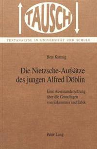 Die Nietzsche-Aufsaetze Des Jungen Alfred Doeblin: Eine Auseinandersetzung Ueber Die Grundlagen Von Erkenntnis Und Ethik