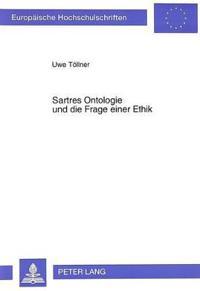 Sartres Ontologie Und Die Frage Einer Ethik: Zur Vereinbarkeit Einer Normativen Ethik Und/Oder Metaethik Mit Der Ontologie Von L'Etre Et Le Neant