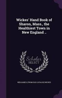 Wickes' Hand Book of Sharon, Mass., the Healthiest Town in New England ..