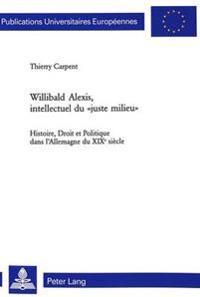 Willibald Alexis, Intellectuel Du Juste Milieu: Histoire, Droit Et Politique Dans L'Allemagne Du XIX E Siecle- Avec Une Preface de Bernard Cottret