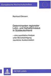 Determinanten Regionaler Lohn- Und Gehaltsniveaus in Sueddeutschland: - Eine Quantitative Analyse Unter Beruecksichtigung Raeumlicher Autokorrelation