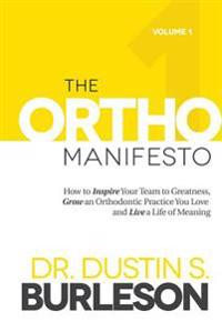 The Ortho Manifesto: How to Inspire Your Team to Greatness, Grow an Orthodontic Practice You Love and Live a Life of Meaning