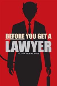 Before You Get a Lawyer: How to Save Money, Get What You Need & Protect Yourself Against Legal Malpractice