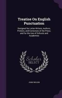 Treatise on English Punctuation Designed for Letter-Writers, Authors, Printers, and Correctors of the Press; And for the Use of Schools and Academies