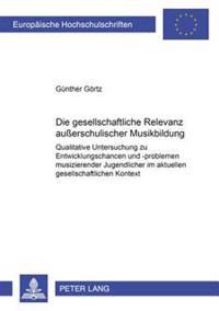 Die Gesellschaftliche Relevanz Außerschulischer Musikbildung: Qualitative Untersuchung Zu Entwicklungschancen Und -Problemen Musizierender Jugendliche