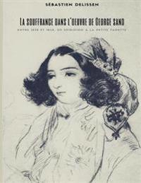 La Souffrance Dans l'Oeuvre de George Sand: Entre 1838 Et 1848, de Spiridion À La Petite Fadette