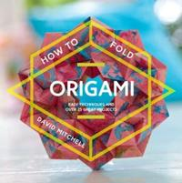 How to Fold Origami: Easy Techniques and Over 20 Great Projects