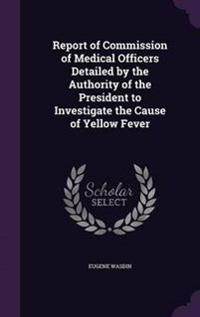 Report of Commission of Medical Officers Detailed by the Authority of the President to Investigate the Cause of Yellow Fever