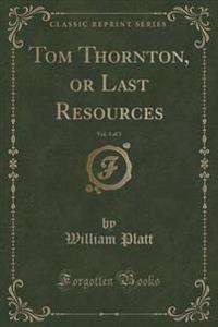 Tom Thornton, or Last Resources, Vol. 3 of 3 (Classic Reprint)