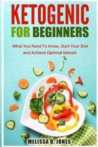 Ketogenic for Beginners: What You Need to Know, Start Your Diet and Achieve Optimal Ketosis