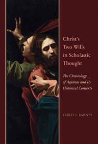 Christ's Two Wills in Scholastic Thought: The Christology of Aquinas and Its Historical Contexts