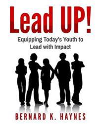 Lead Up!: Equipping Today's Youth to Lead with Impact.