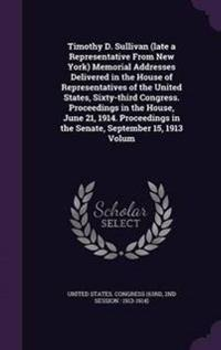 Timothy D. Sullivan (Late a Representative from New York) Memorial Addresses Delivered in the House of Representatives of the United States, Sixty-Third Congress. Proceedings in the House, June 21, 1914. Proceedings in the Senate, September 15, 1913 Volum
