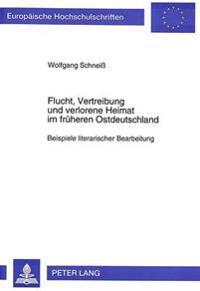 Flucht, Vertreibung Und Verlorene Heimat Im Frueheren Ostdeutschland: Beispiele Literarischer Bearbeitung