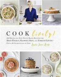 Cook Lively!: 100 Quick and Easy Plant-Based Recipes for High Energy, Glowing Skin, and Vibrant Living--Using 10 Ingredients or Less