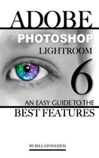 Adobe Photoshop Lightroom 6: An Easy Guide to the Best Features