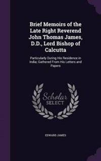 Brief Memoirs of the Late Right Reverend John Thomas James, D.D., Lord Bishop of Calcutta; Particularly During His Residence in India; Gathered from His Letters and Papers