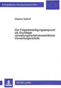 Der Folgenbeseitigungsanspruch ALS Grundlage Verwaltungsverfahrensrechtlicher Verwertungsverbote