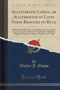 Allitteratio Latina, or Alliteration in Latin Verse Reduced to Rule