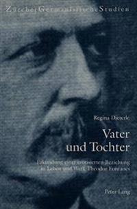 Vater Und Tochter: Erkundung Einer Erotisierten Beziehung in Leben Und Werk Theodor Fontanes