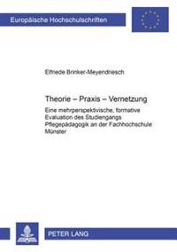 Theorie-Praxis-Vernetzung: Eine Mehrperspektivische, Formative Evaluation Des Studiengangs Pflegepaedagogik an Der Fachhochschule Muenster