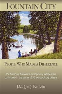 Fountain City: People Who Made a Difference: The History of Knoxville's Most Fiercely Independent Community in the Stories of 56 Extr