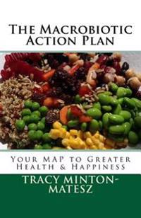 The Macrobiotic Action Plan: Your Map to Greater Health & Happiness