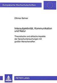 Intersubjektivitaet, Kommunikation Und Natur: Theoretische Und Ethische Aspekte Der Sprachuntersuchungen Mit Grossen Menschenaffen