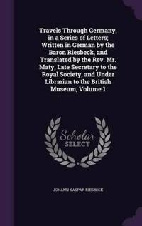 Travels Through Germany, in a Series of Letters; Written in German by the Baron Riesbeck, and Translated by the REV. Mr. Maty, Late Secretary to the Royal Society, and Under Librarian to the British Museum, Volume 1
