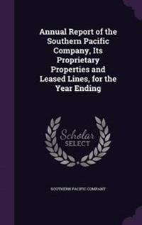 Annual Report of the Southern Pacific Company, Its Proprietary Properties and Leased Lines, for the Year Ending