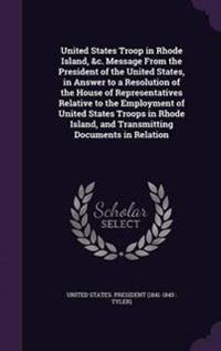 United States Troop in Rhode Island, &C. Message from the President of the United States, in Answer to a Resolution of the House of Representatives Relative to the Employment of United States Troops in Rhode Island, and Transmitting Documents in Relation