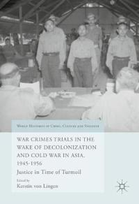 War Crimes Trials in the Wake of Decolonization and Cold War in Asia 1945-1956